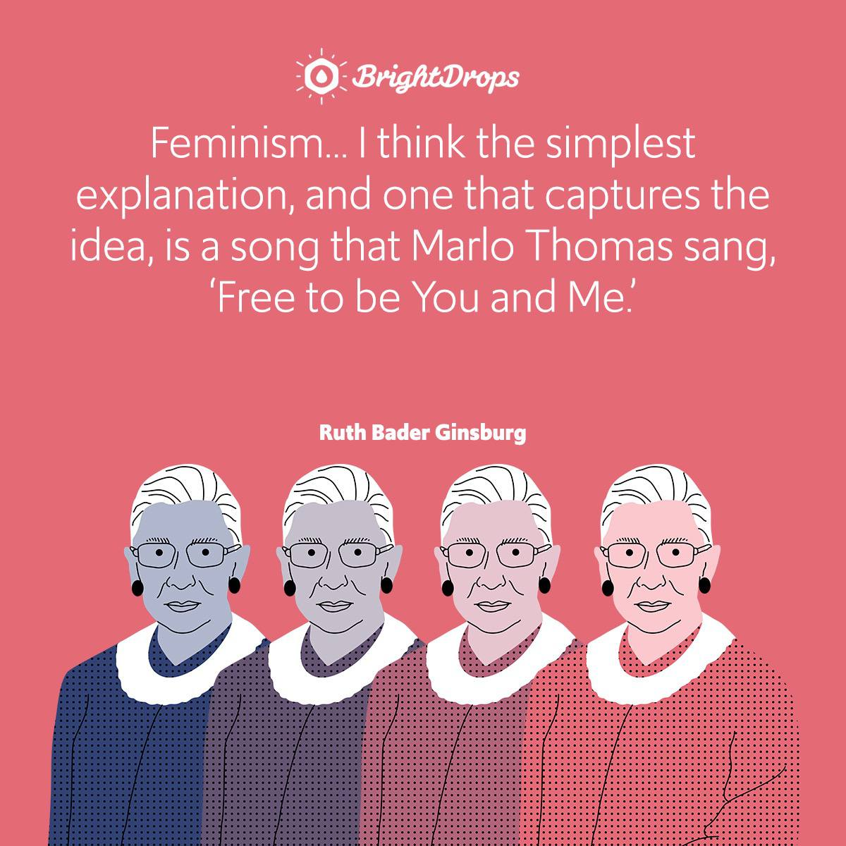 Feminism… I think the simplest explanation, and one that captures the idea, is a song that Marlo Thomas sang, 'Free to be You and Me.'