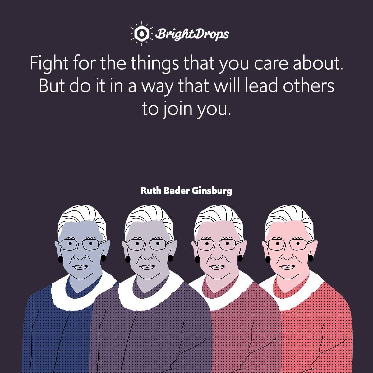 Fight for the things that you care about. But do it in a way that will lead others to join you.