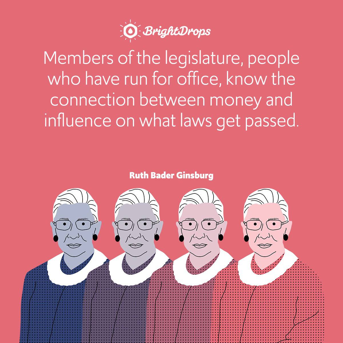 Members of the legislature, people who have run for office, know the connection between money and influence on what laws get passed.