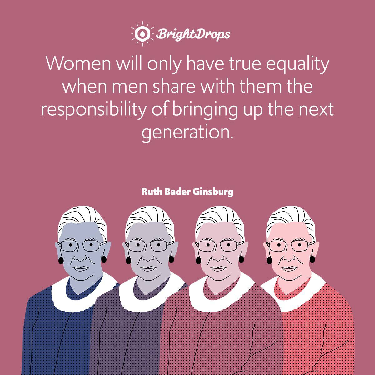 Women will only have true equality when men share with them the responsibility of bringing up the next generation.
