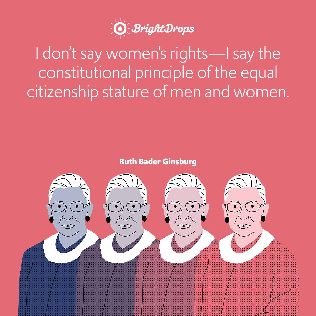 I don't say women's rights—I say the constitutional principle of the equal citizenship stature of men and women.