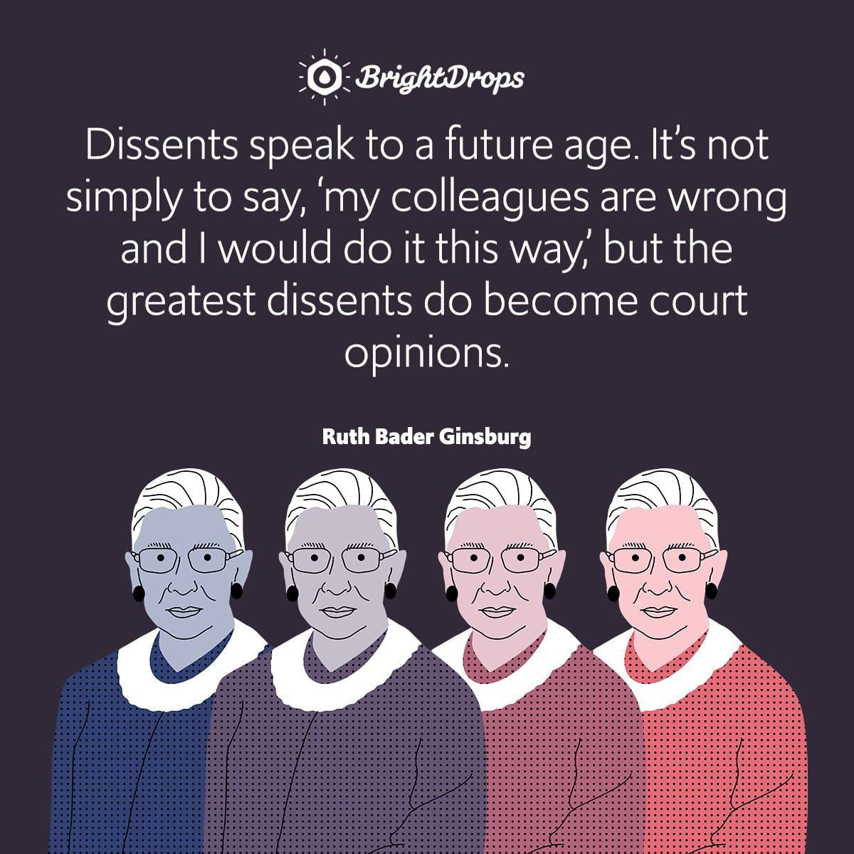 Dissents speak to a future age. It's not simply to say, 'my colleagues are wrong and I would do it this way,' but the greatest dissents do become court opinions.