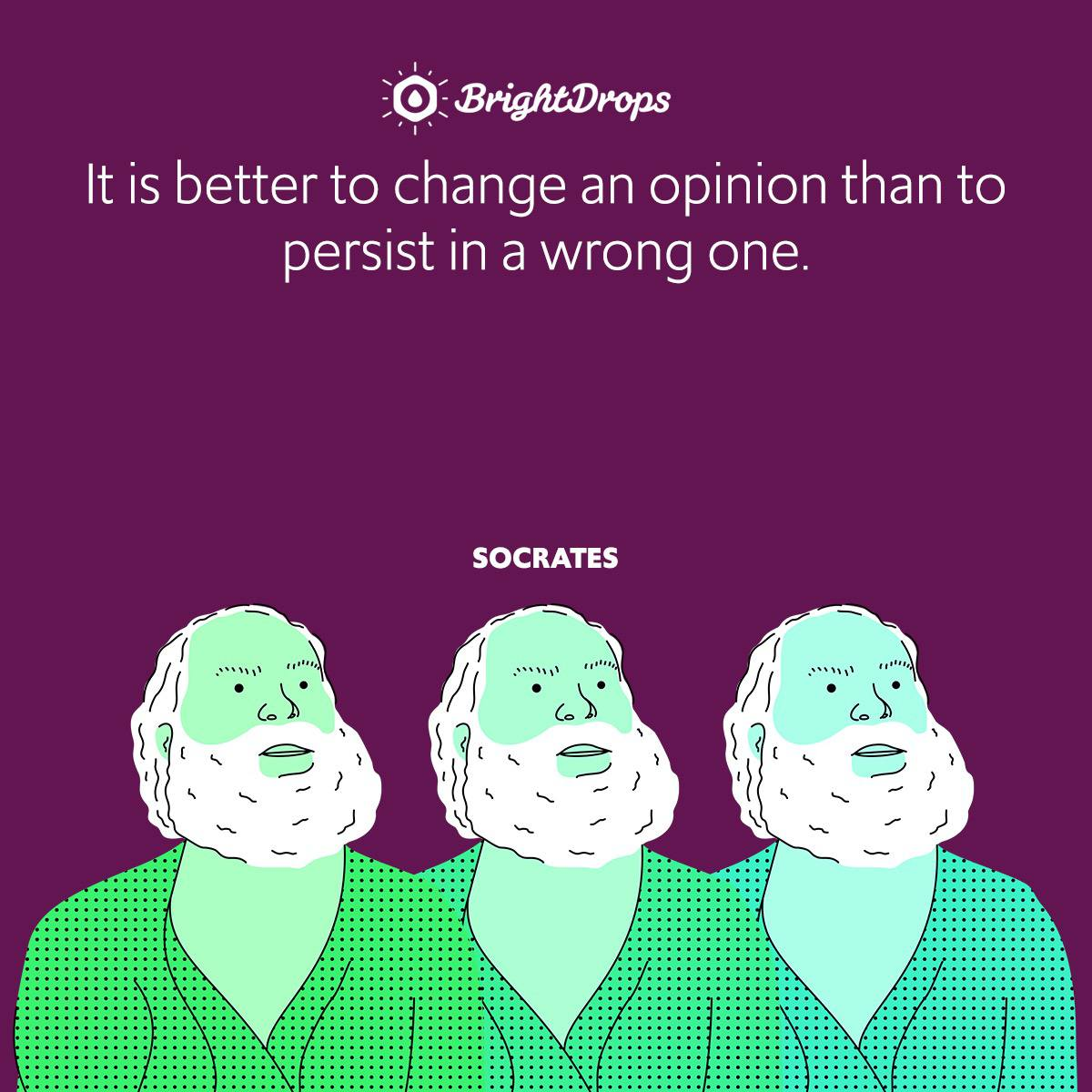 It is better to change an opinion than to persist in a wrong one.