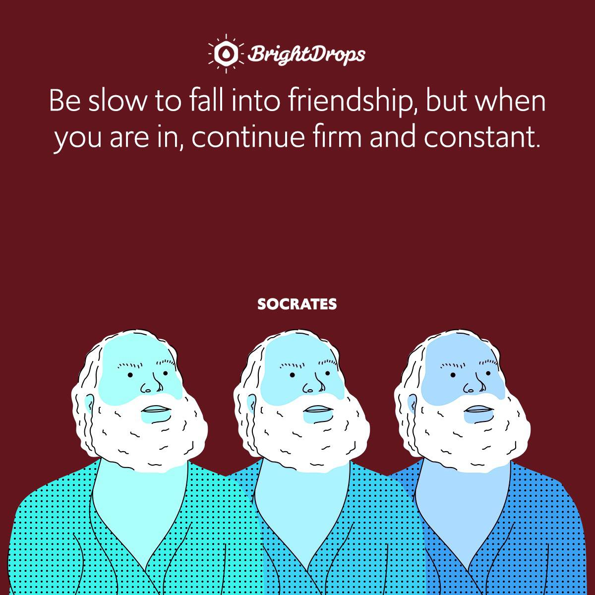Be slow to fall into friendship, but when you are in, continue firm and constant.