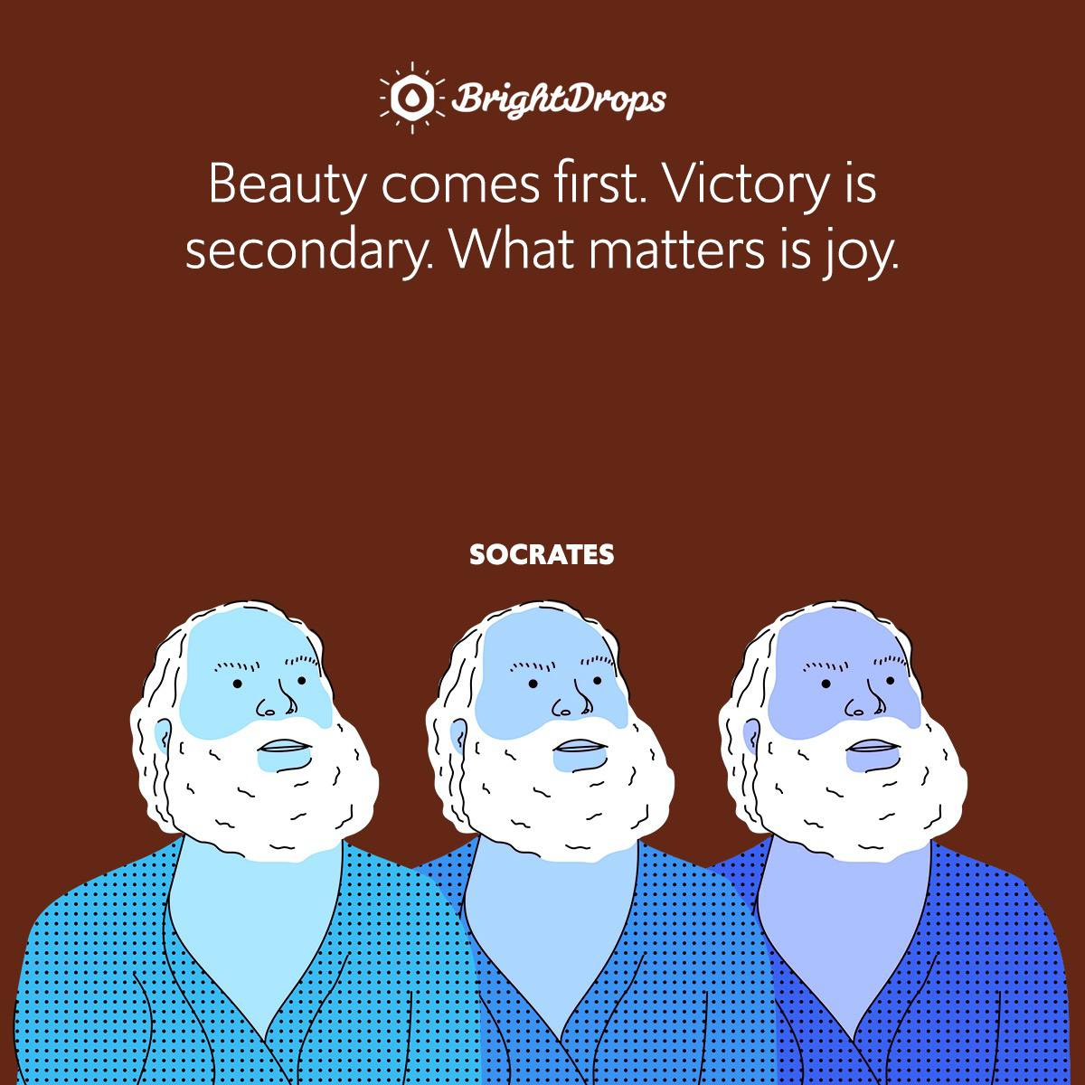 Beauty comes first. Victory is secondary. What matters is joy.