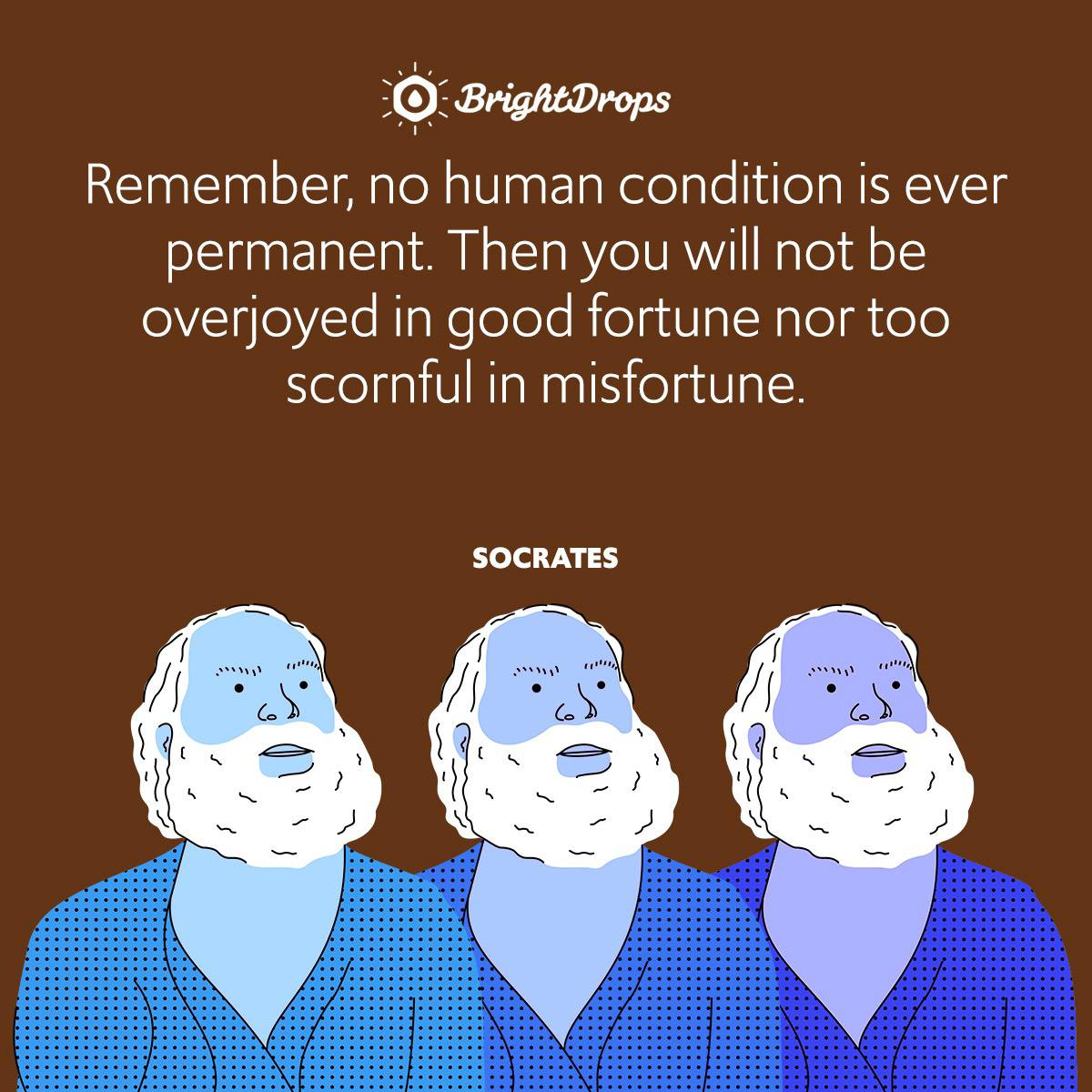 Remember, no human condition is ever permanent. Then you will not be overjoyed in good fortune nor too scornful in misfortune.