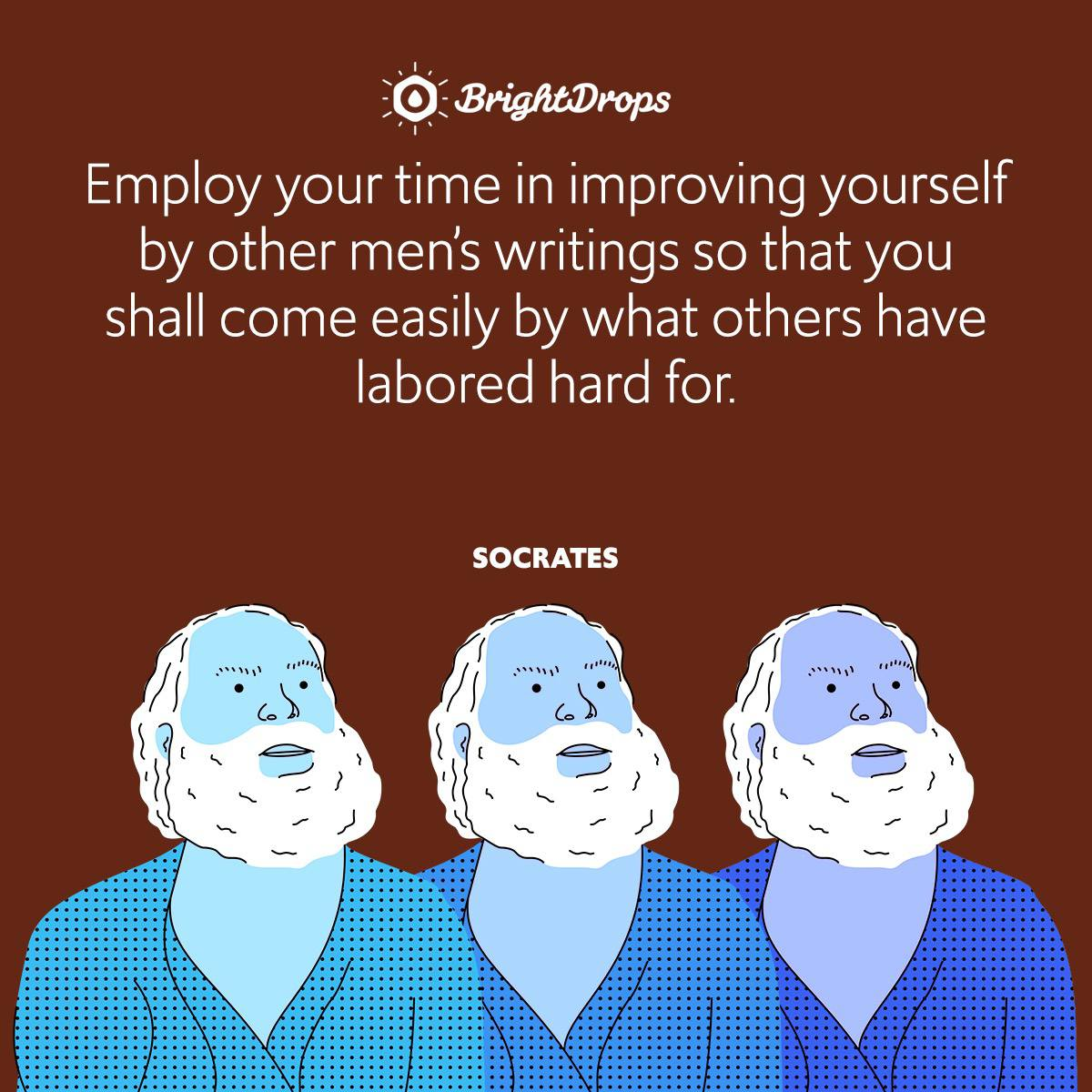 Employ your time in improving yourself by other men's writings so that you shall come easily by what others have labored hard for.