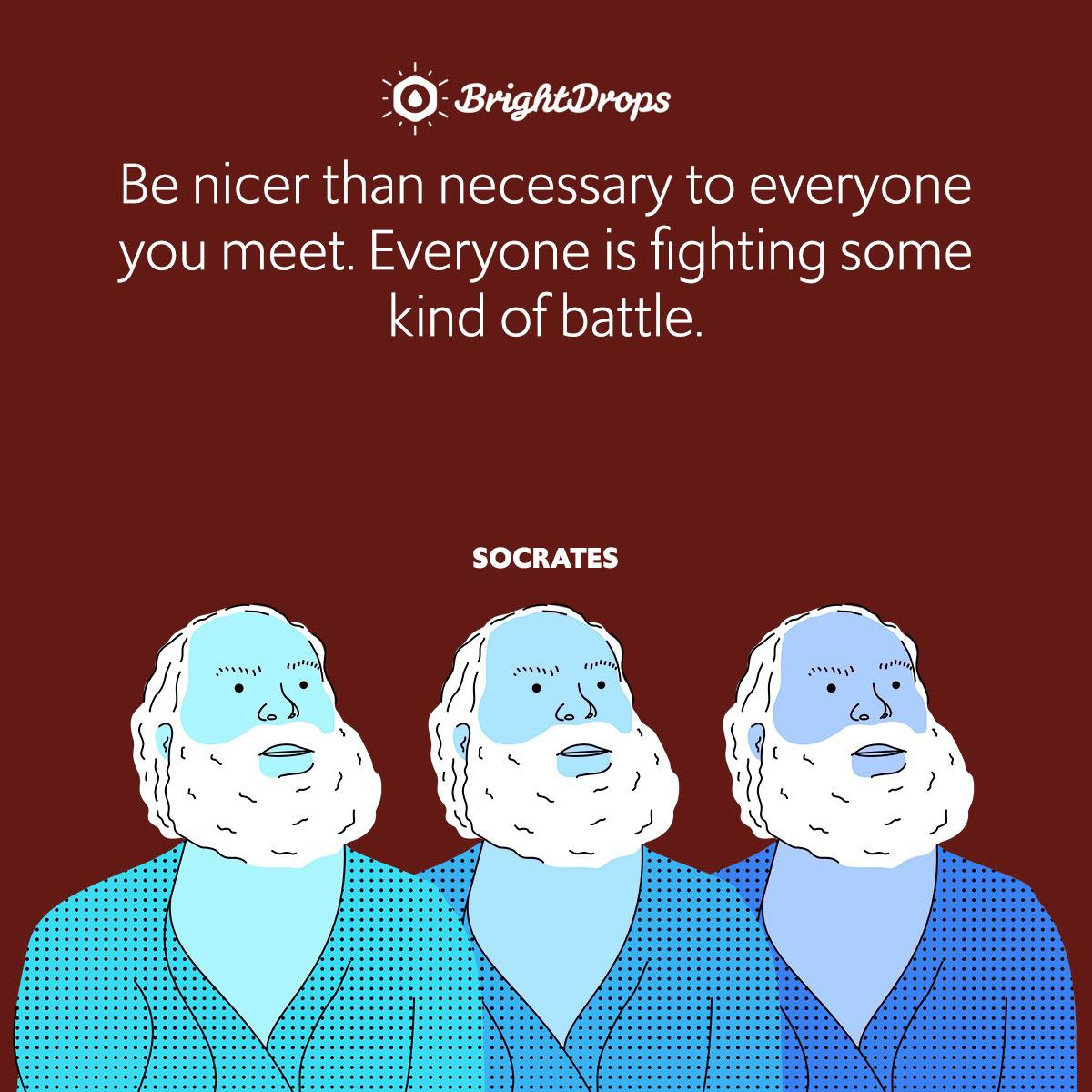 Be nicer than necessary to everyone you meet. Everyone is fighting some kind of battle.