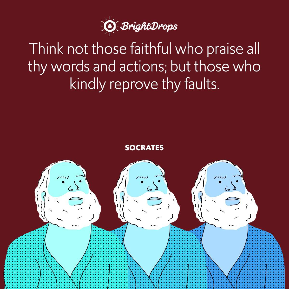 Think not those faithful who praise all thy words and actions; but those who kindly reprove thy faults.