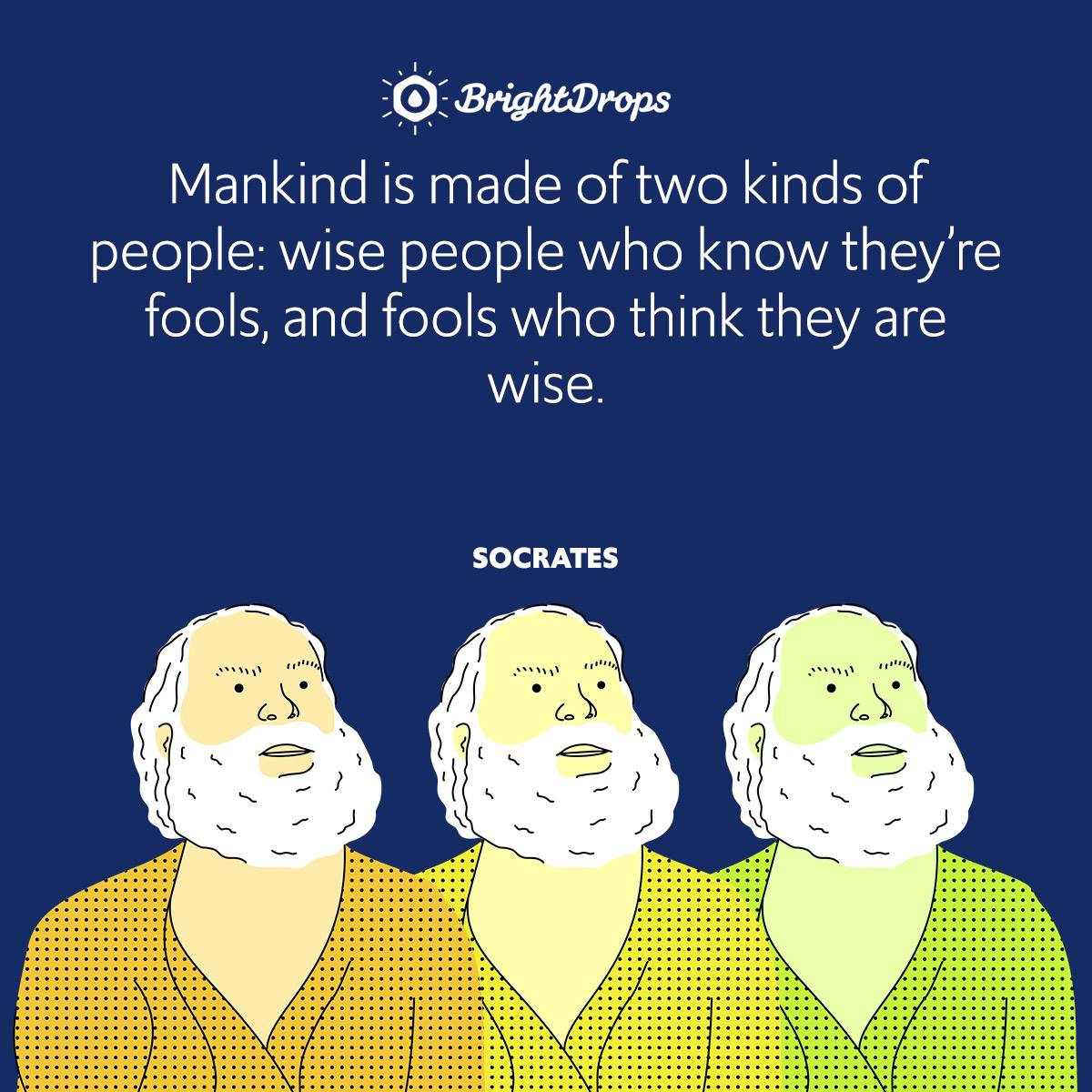 Mankind is made of two kinds of people: wise people who know they're fools, and fools who think they are wise.