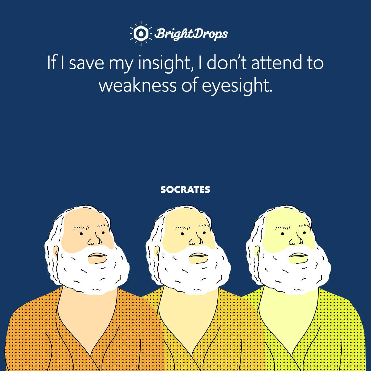 If I save my insight, I don't attend to weakness of eyesight.