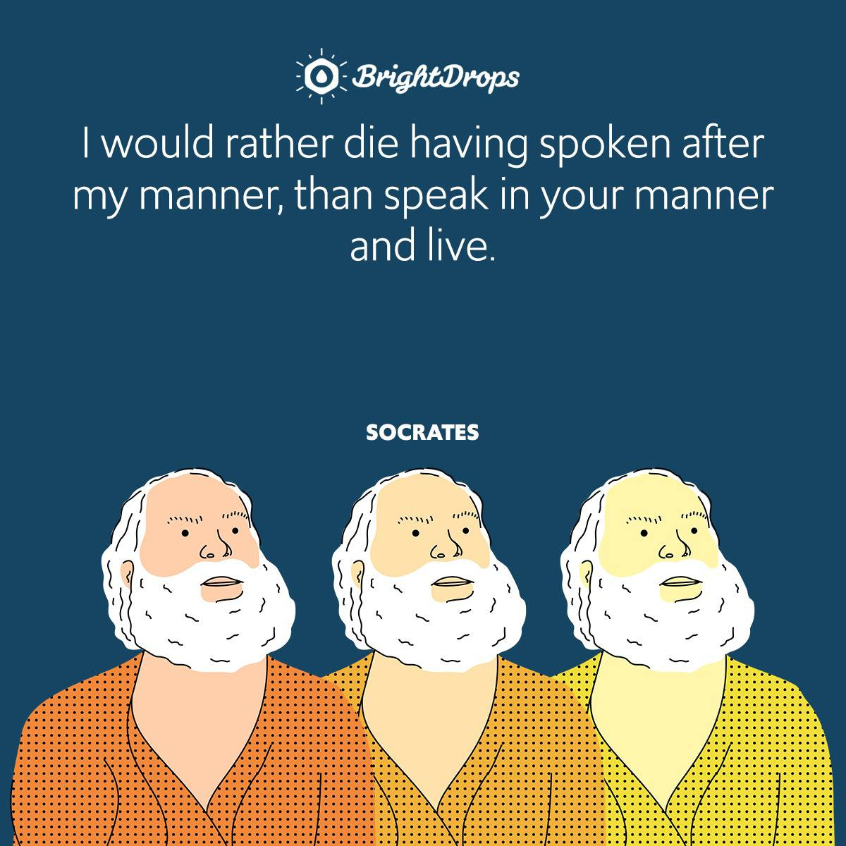 I would rather die having spoken after my manner, than speak in your manner and live.