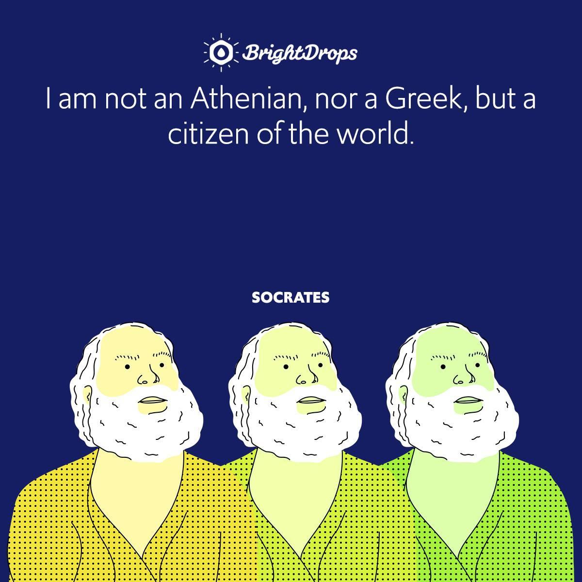 I am not an Athenian, nor a Greek, but a citizen of the world.