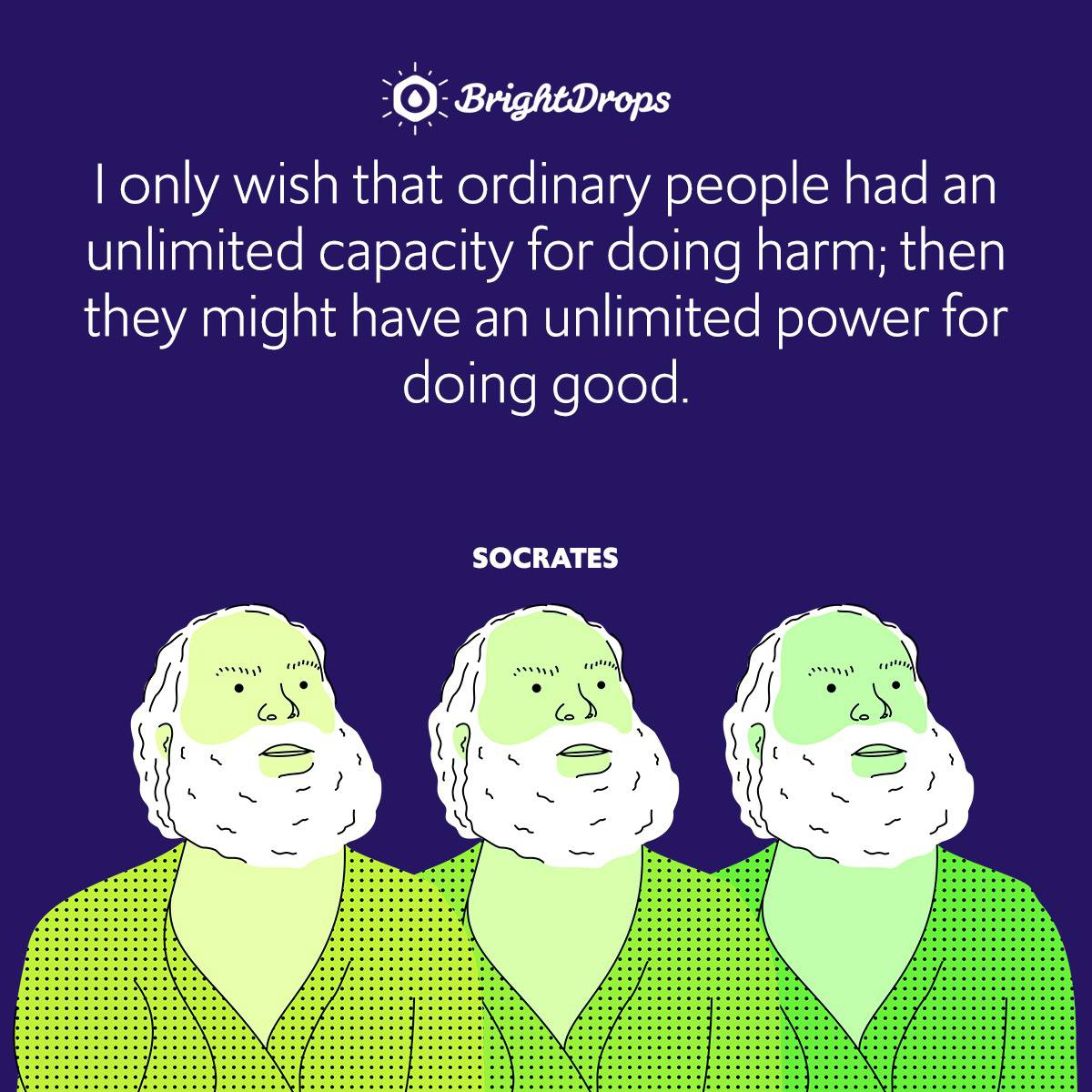 I only wish that ordinary people had an unlimited capacity for doing harm; then they might have an unlimited power for doing good.