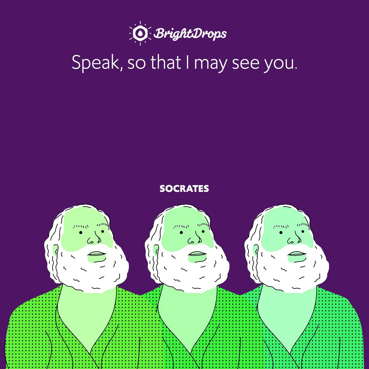 Speak, so that I may see you.