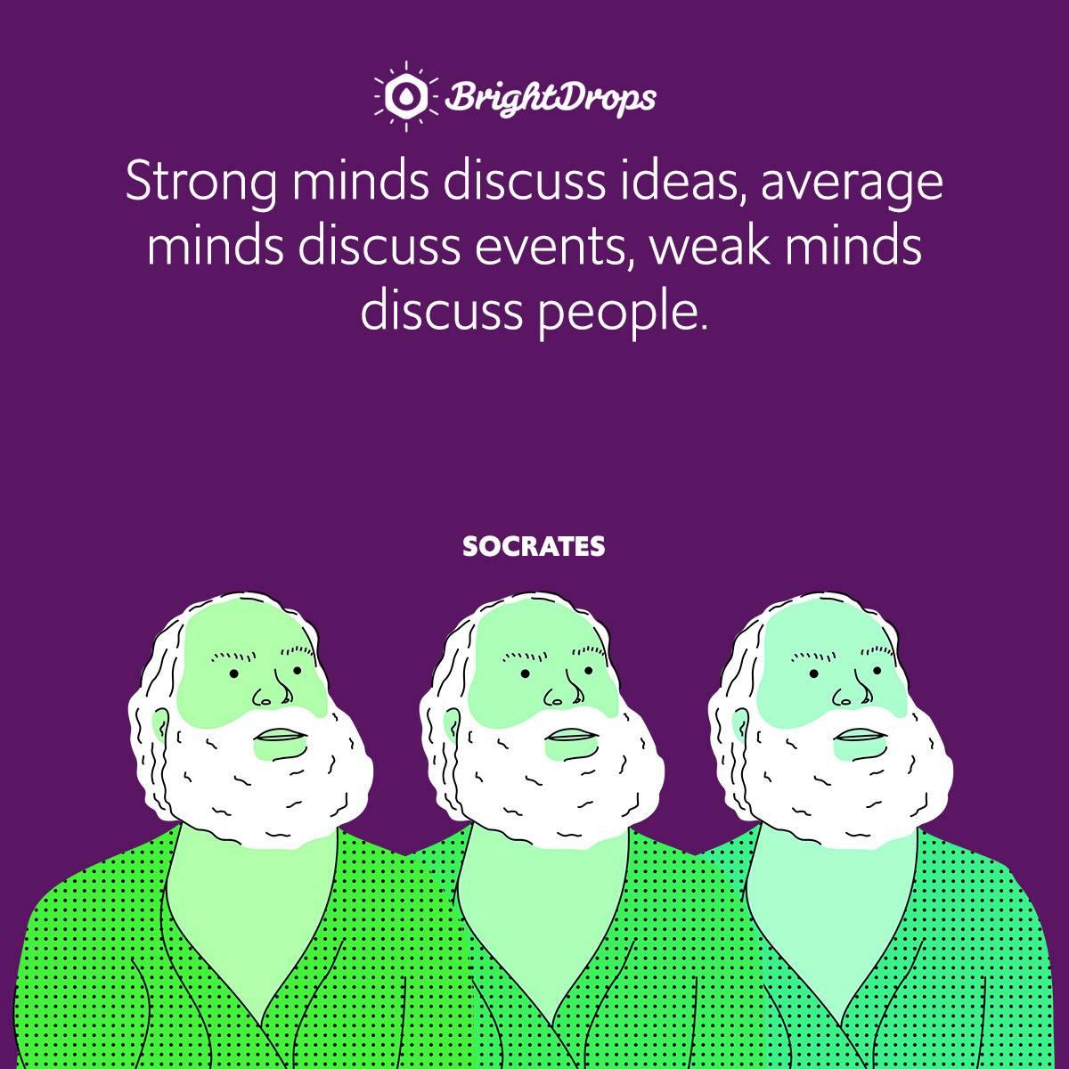 Strong minds discuss ideas, average minds discuss events, weak minds discuss people.