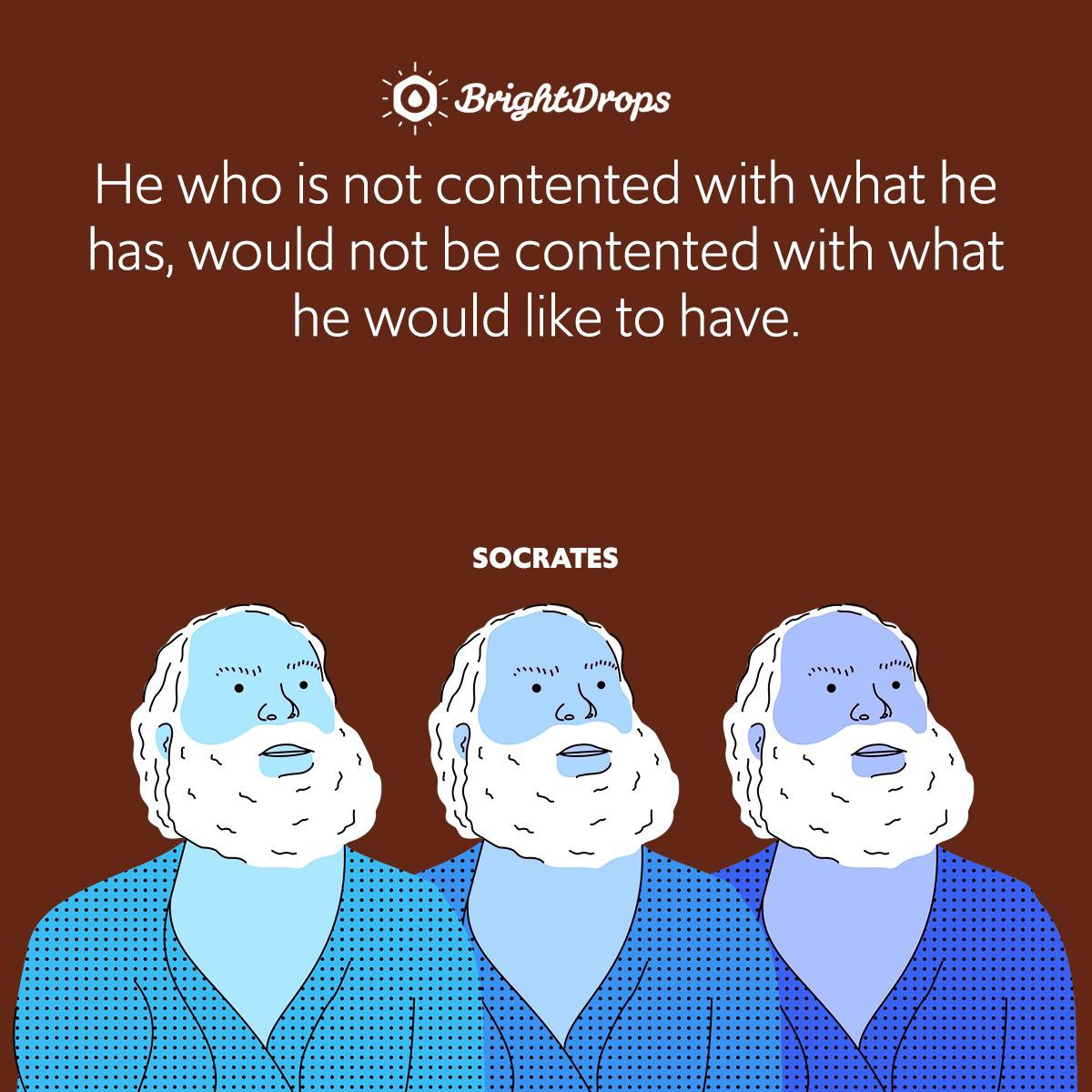 He who is not contented with what he has, would not be contented with what he would like to have.
