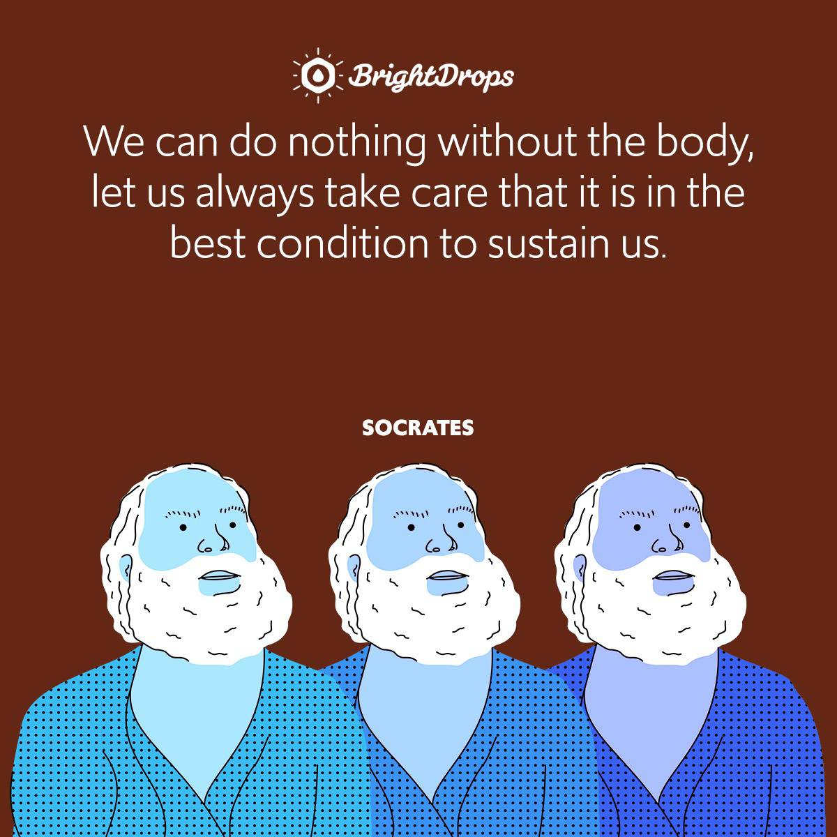 We can do nothing without the body, let us always take care that it is in the best condition to sustain us.