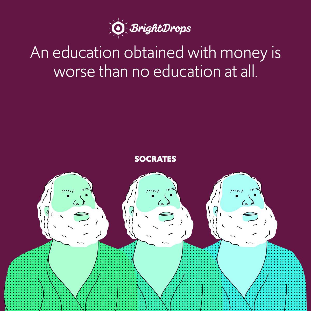 An education obtained with money is worse than no education at all.