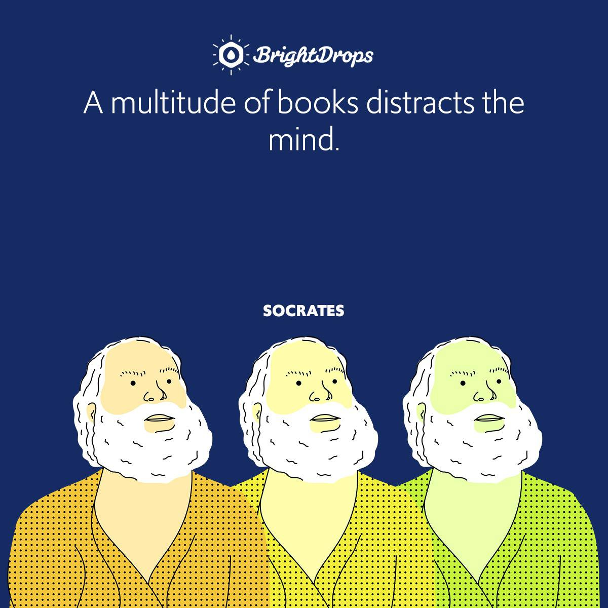 A multitude of books distracts the mind.