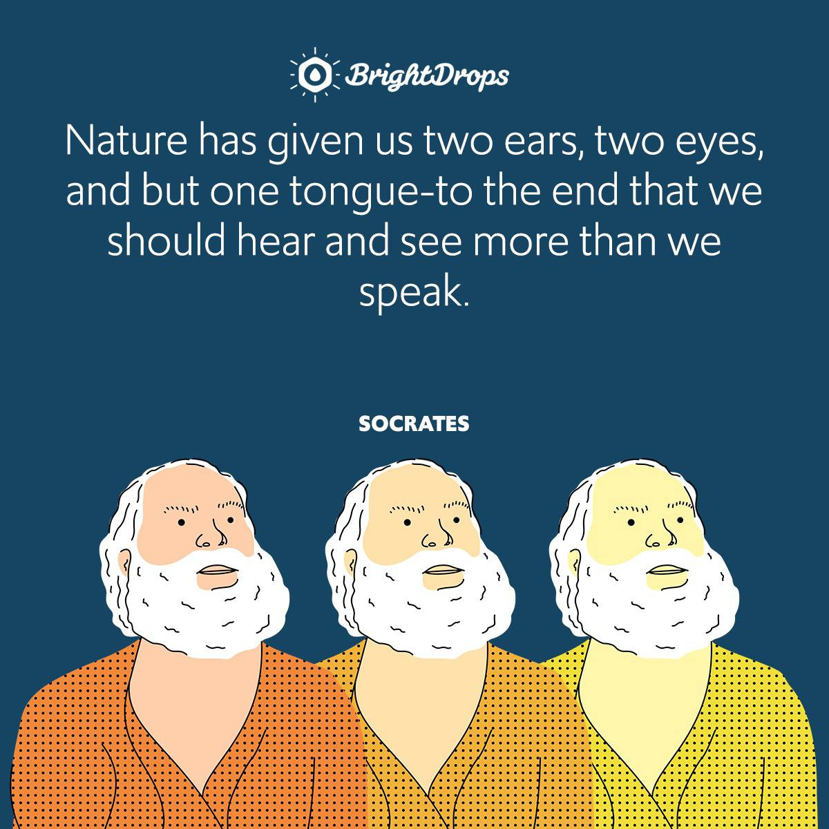 Nature has given us two ears, two eyes, and but one tongue-to the end that we should hear and see more than we speak.