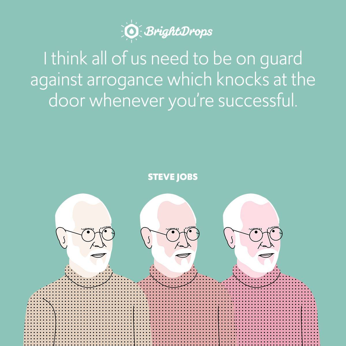 I think all of us need to be on guard against arrogance which knocks at the door whenever you're successful.