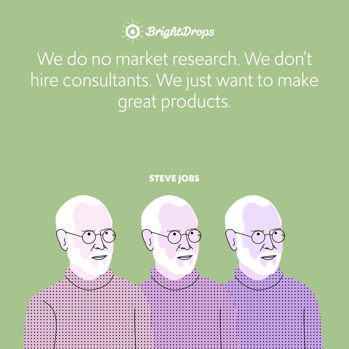 We do no market research. We don't hire consultants. We just want to make great products.