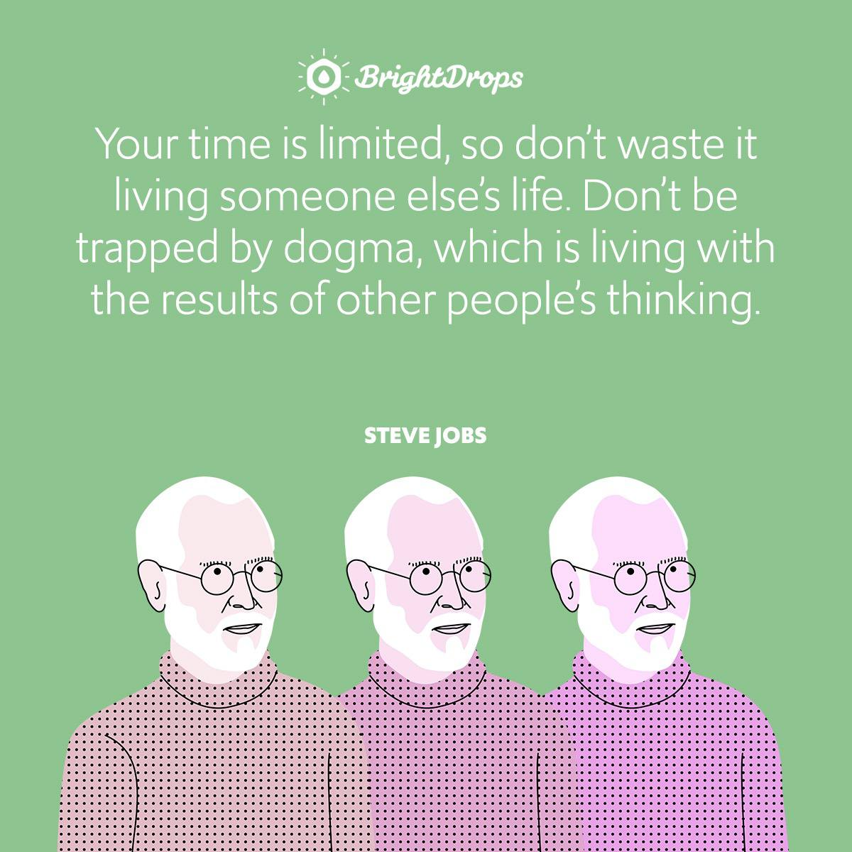 Your time is limited, so don't waste it living someone else's life. Don't be trapped by dogma, which is living with the results of other people's thinking.