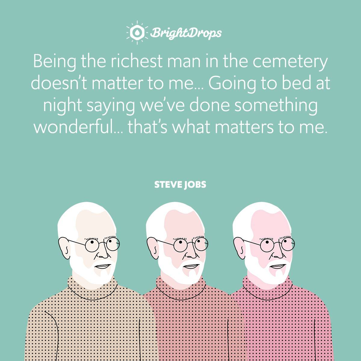 Being the richest man in the cemetery doesn't matter to me… Going to bed at night saying we've done something wonderful… that's what matters to me.