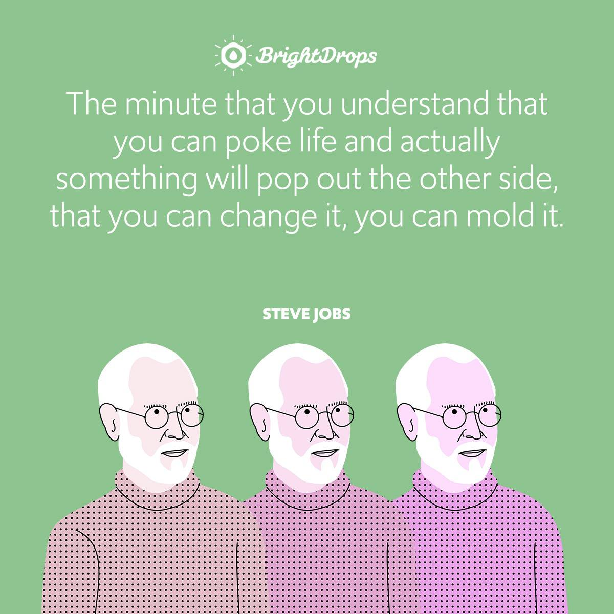 The minute that you understand that you can poke life and actually something will pop out the other side, that you can change it, you can mold it.