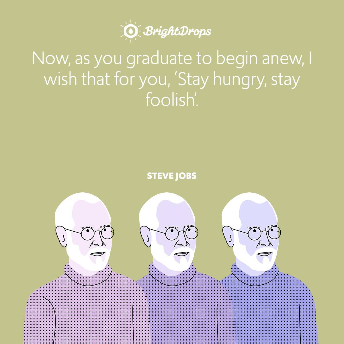 Now, as you graduate to begin anew, I wish that for you, 'Stay hungry, stayfoolish'.