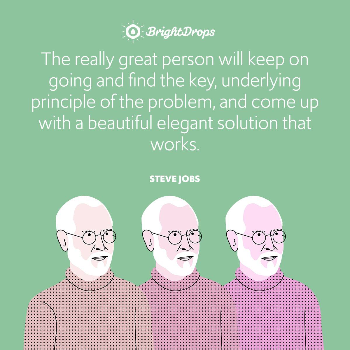 The really great person will keep on going and find the key, underlying principle of the problem, and come up with a beautiful elegant solution that works.