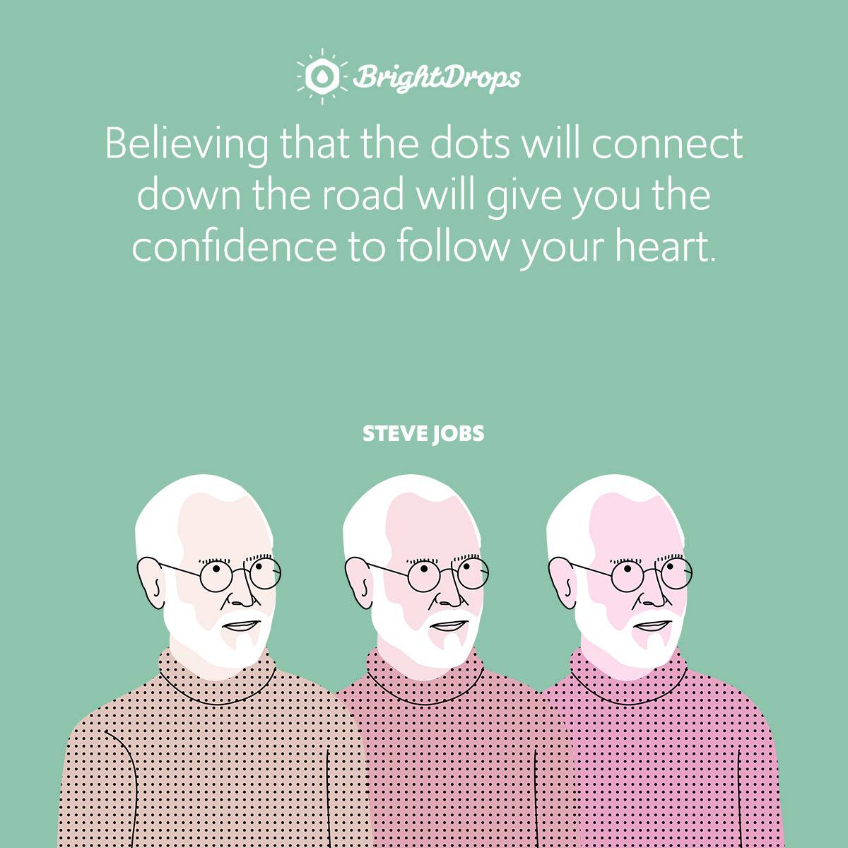 Believing that the dots will connect down the road will give you the confidence to follow your heart.