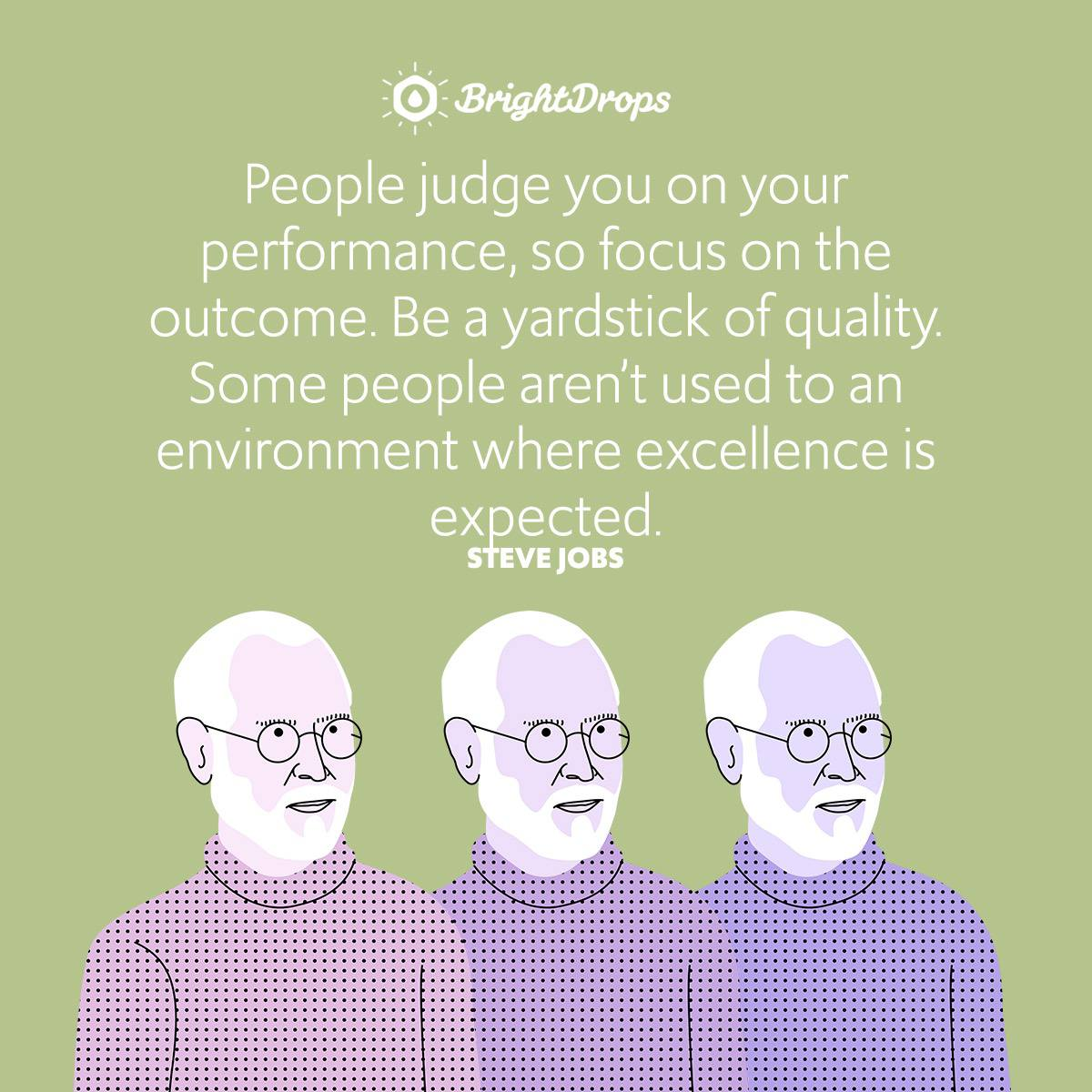 People judge you on your performance, so focus on the outcome. Be a yardstick of quality. Some people aren't used to an environment where excellence is expected.