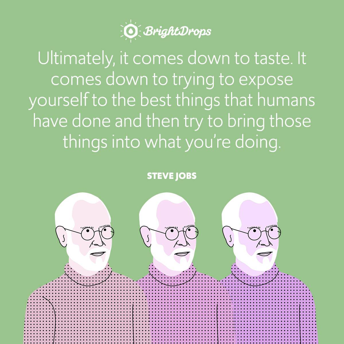 Ultimately, it comes down to taste. It comes down to trying to expose yourself to the best things that humans have done and then try to bring those things into what you're doing.
