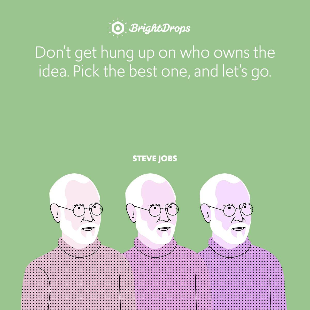 Don't get hung up on who owns the idea. Pick the best one, and let's go.