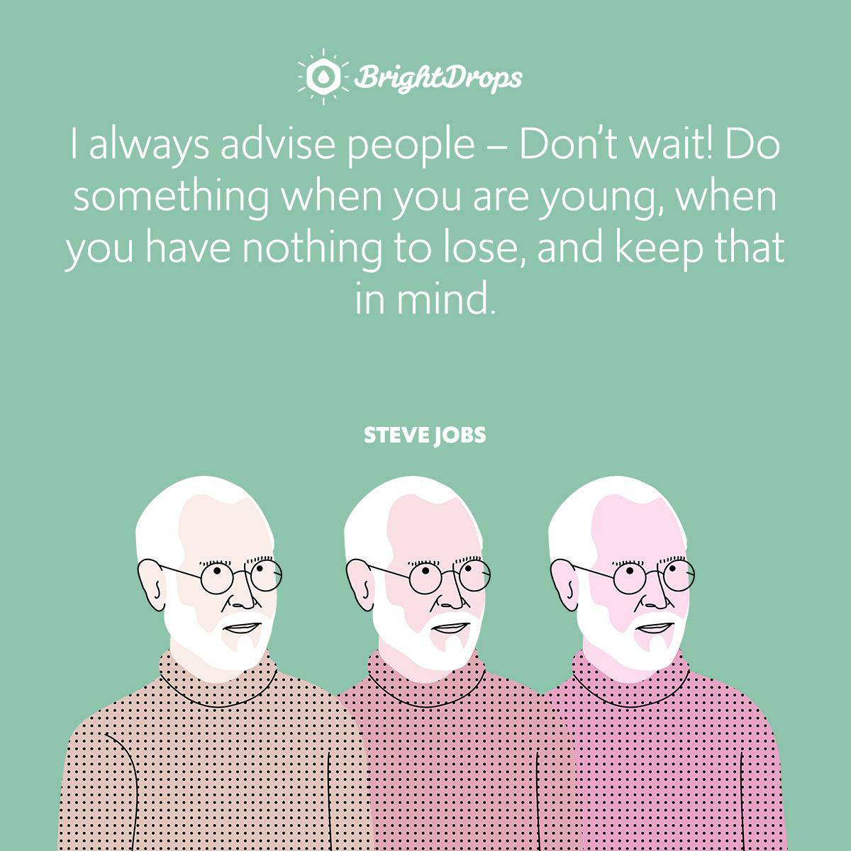 I always advise people – Don't wait! Do something when you are young, when you have nothing to lose, and keep that in mind.