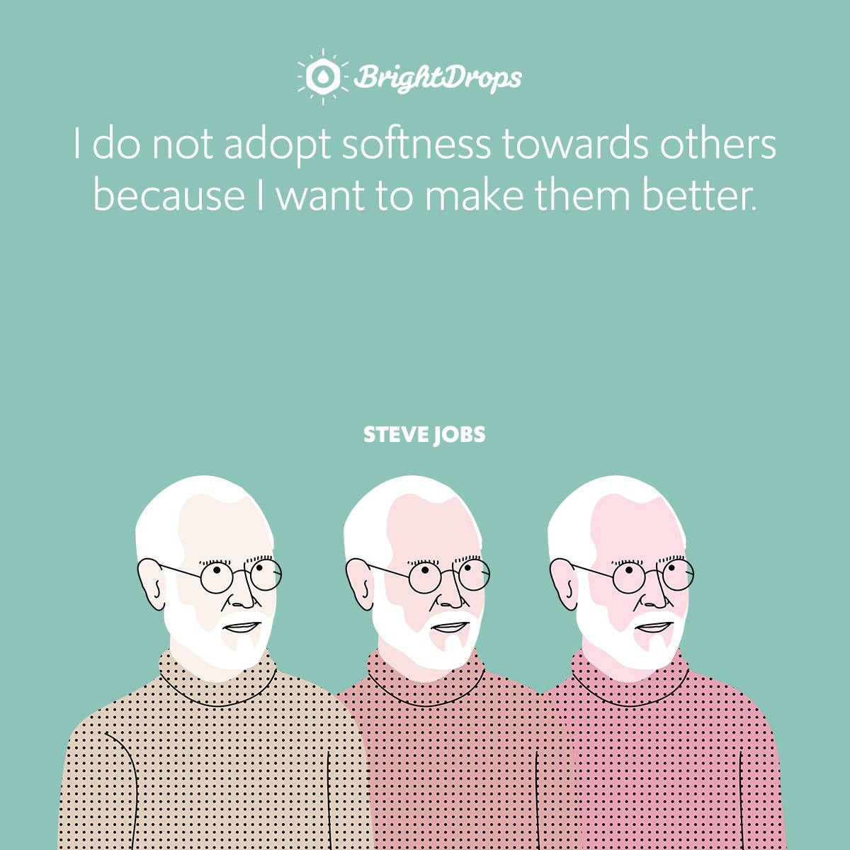 I do not adopt softness towards others because I want to make them better.