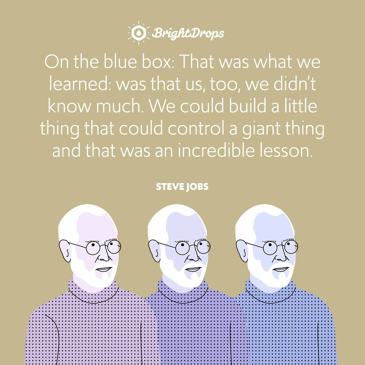 On the blue box: That was what we learned: was that us, too, we didn't know much. We could build a little thing that could control a giant thing and that was an incredible lesson.