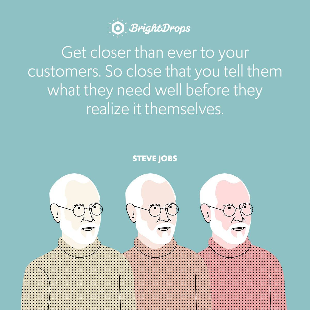 Get closer than ever to your customers. So close that you tell them what they need well before they realize it themselves.