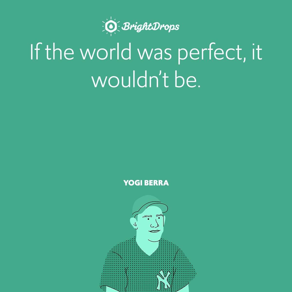 If the world was perfect, it wouldn't be.