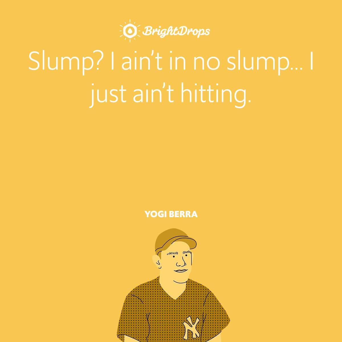 Slump? I ain't in no slump… I just ain't hitting.