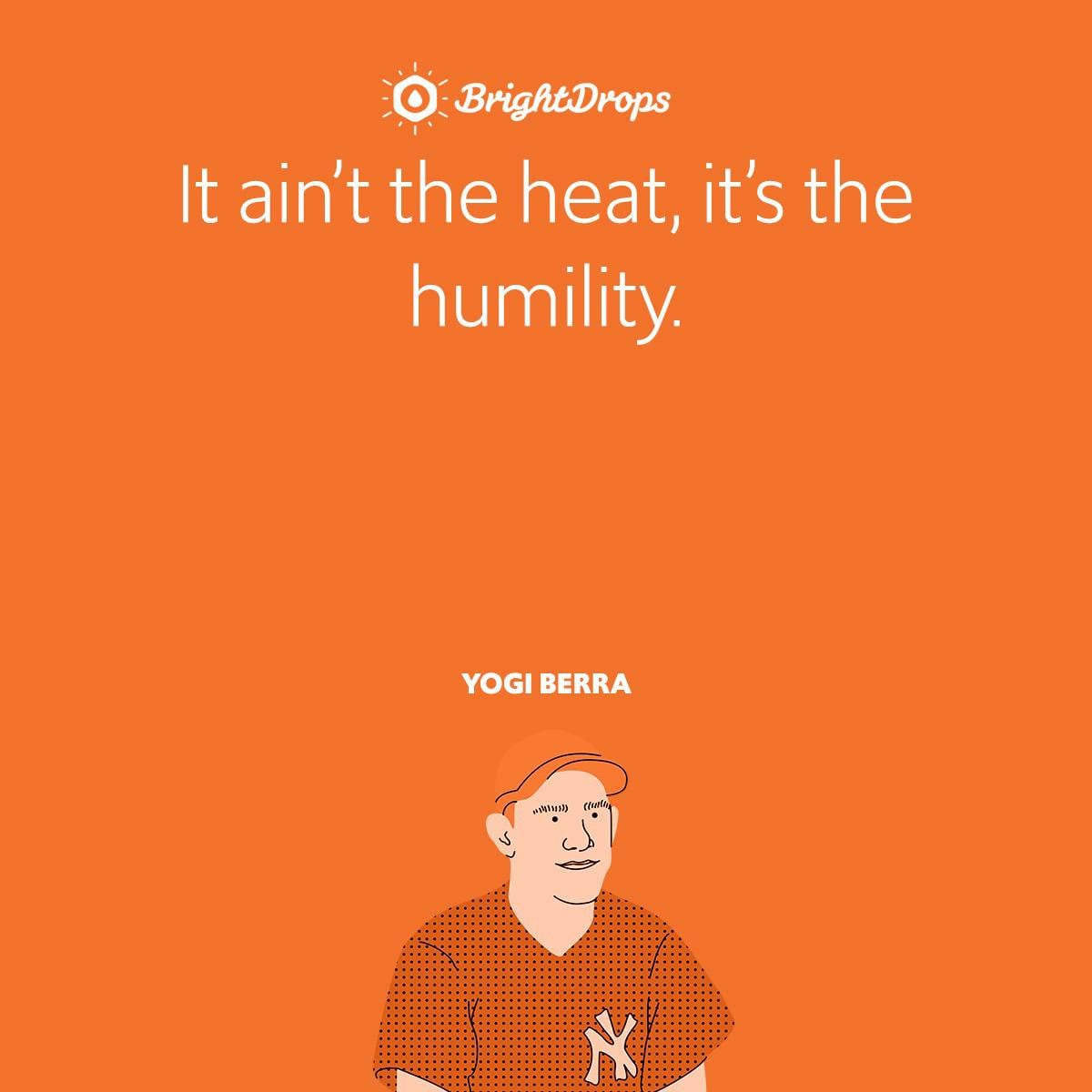 It ain't the heat, it's the humility.