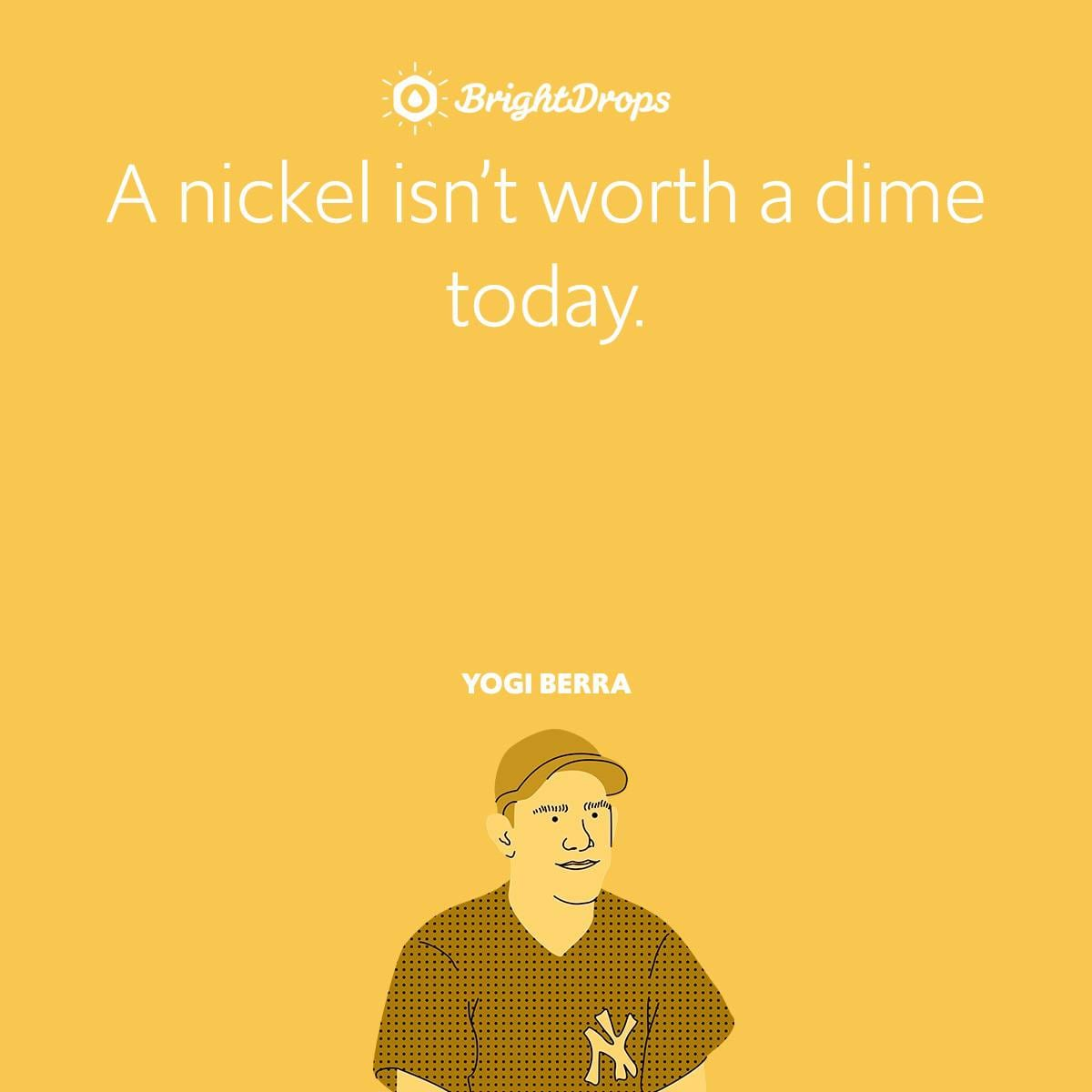 A nickel isn't worth a dime today.