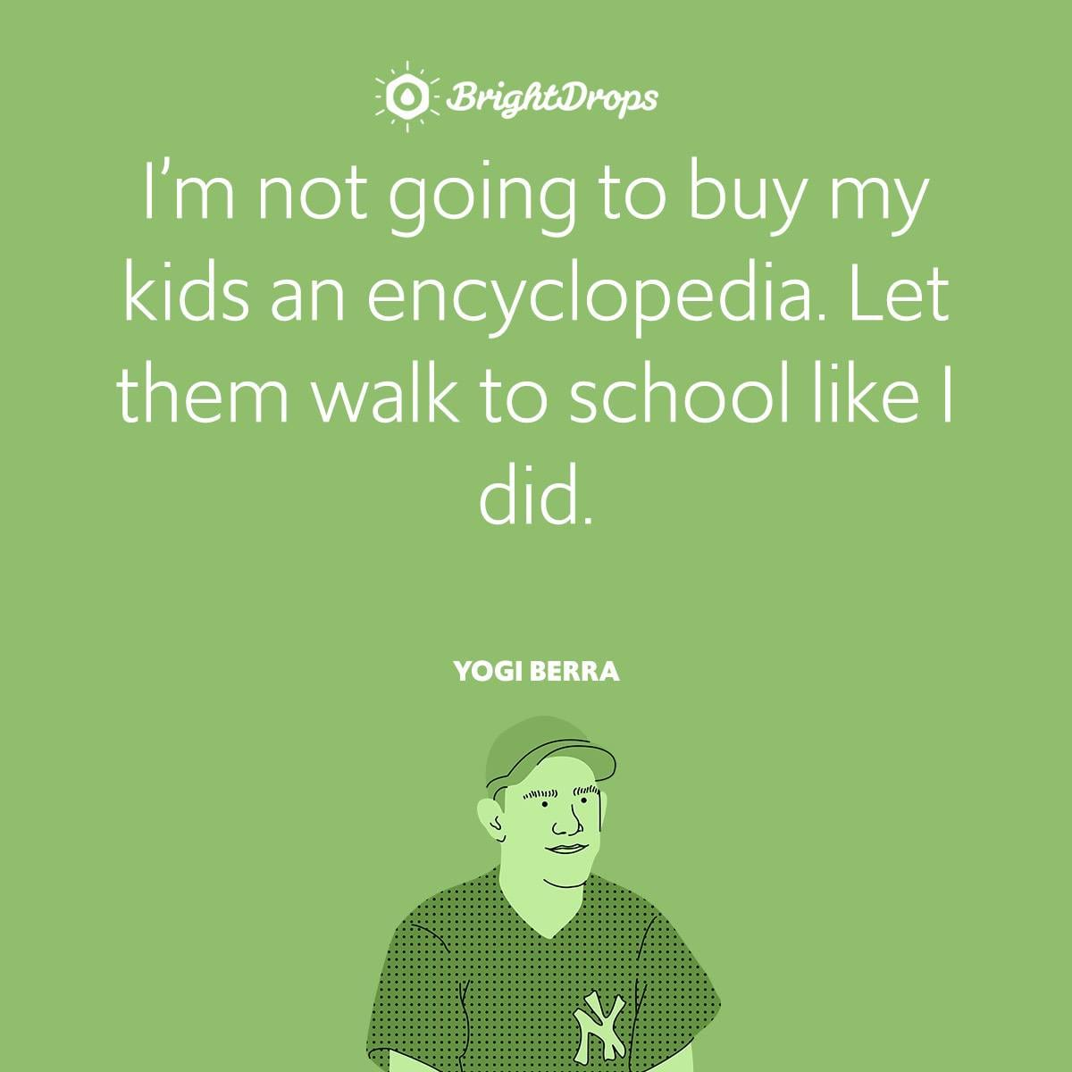 I'm not going to buy my kids an encyclopedia. Let them walk to school like I did.