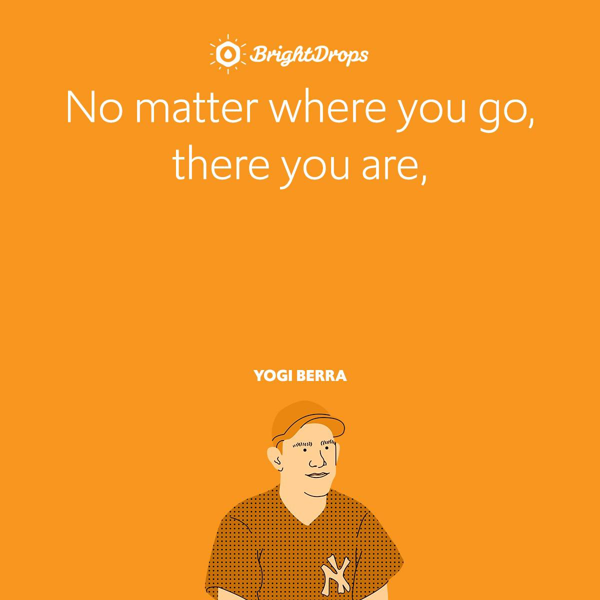 No matter where you go, there you are,