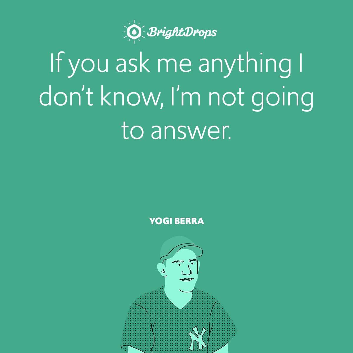 If you ask me anything I don't know, I'm not going to answer.