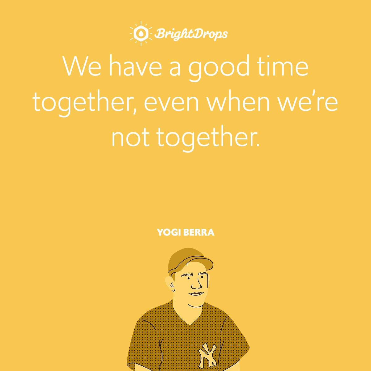 We have a good time together, even when we're not together.