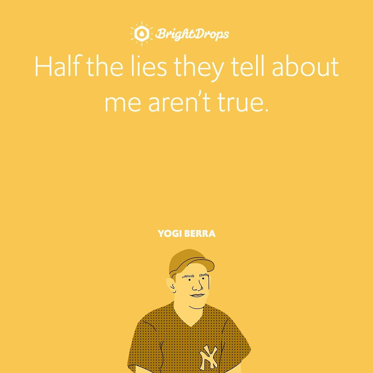 Half the lies they tell about me aren't true.
