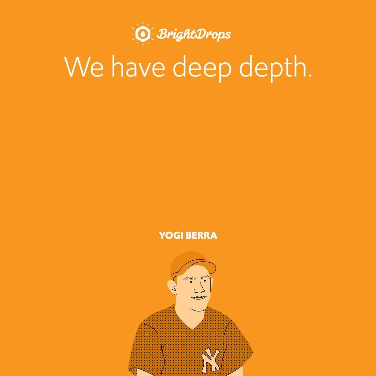 We have deep depth.